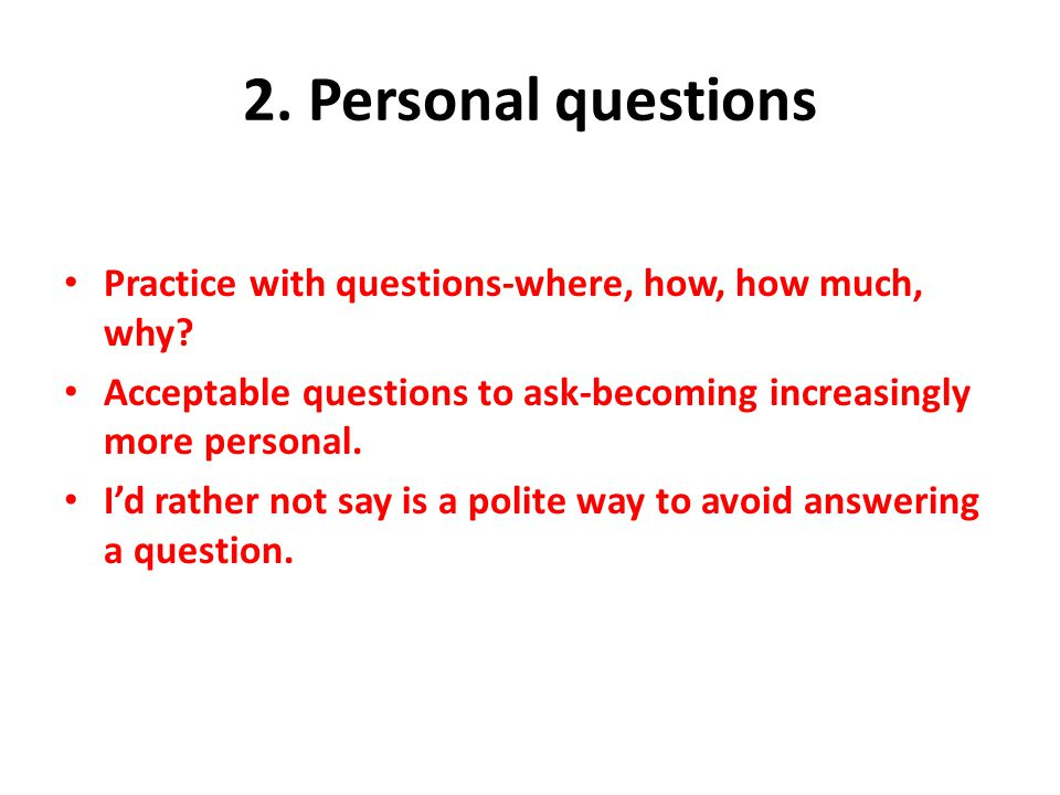 2. Personal questions Practice with questions-where, how, how much, why Acceptable questions to ask-becoming increasingly more personal.
