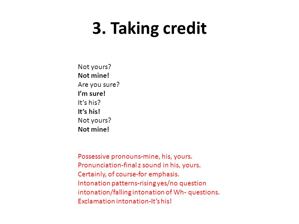 3. Taking credit Not yours Not mine! Are you sure I'm sure!