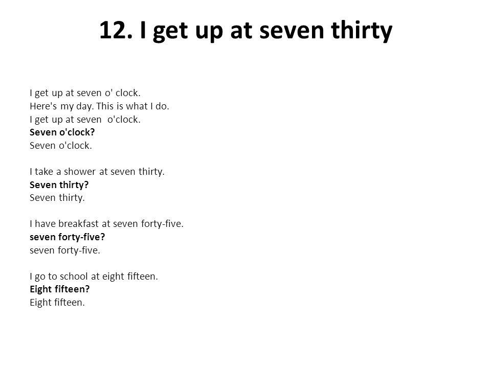 12. I get up at seven thirty I get up at seven o clock.