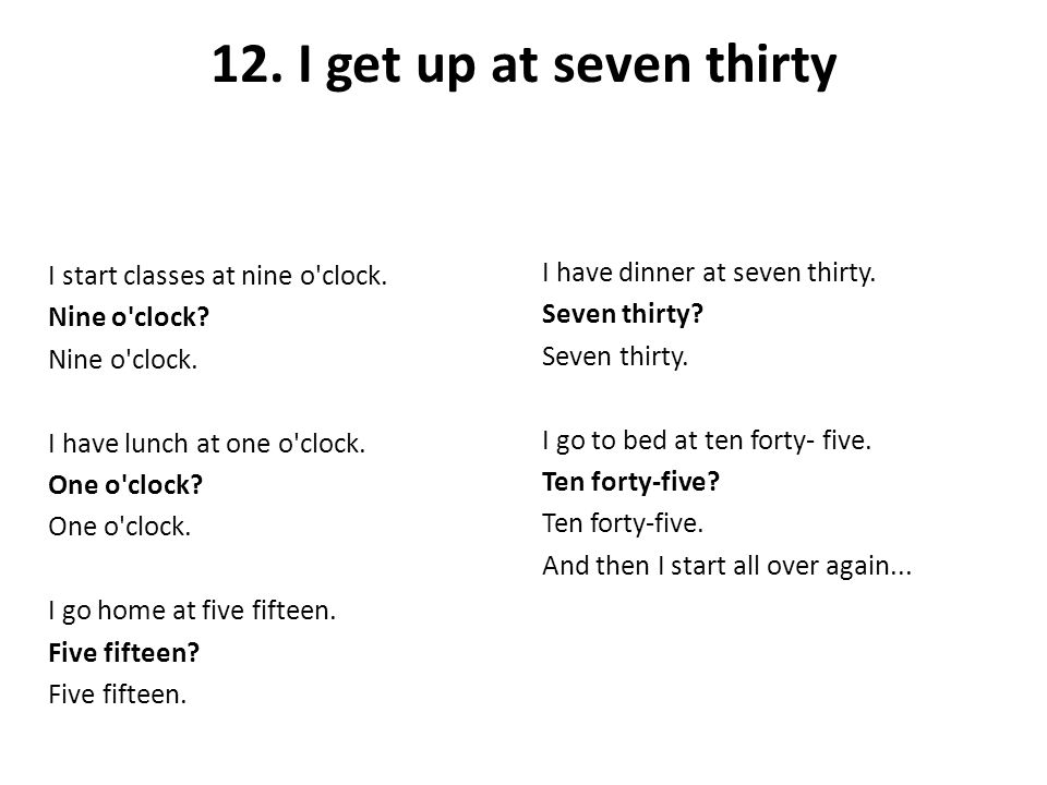 12. I get up at seven thirty I have dinner at seven thirty.