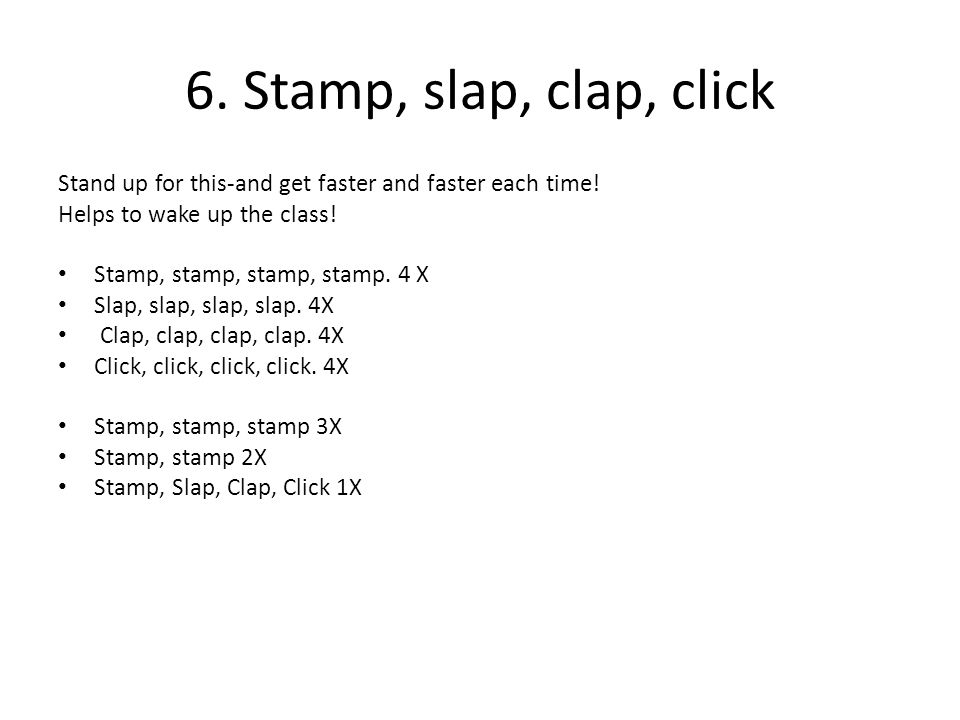 6. Stamp, slap, clap, click Stand up for this-and get faster and faster each time! Helps to wake up the class!