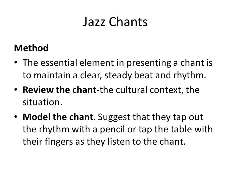 Jazz Chants Method. The essential element in presenting a chant is to maintain a clear, steady beat and rhythm.
