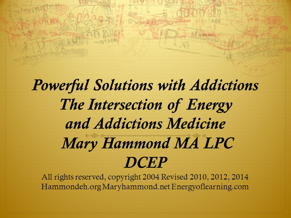 Powerful Solutions with Addictions The Intersection of Energy and Addictions Medicine Mary Hammond MA LPC DCEP All rights reserved, copyright 2004 Revised 2010, 2012, 2014 Hammondeh.org Maryhammond.net Energyoflearning.com