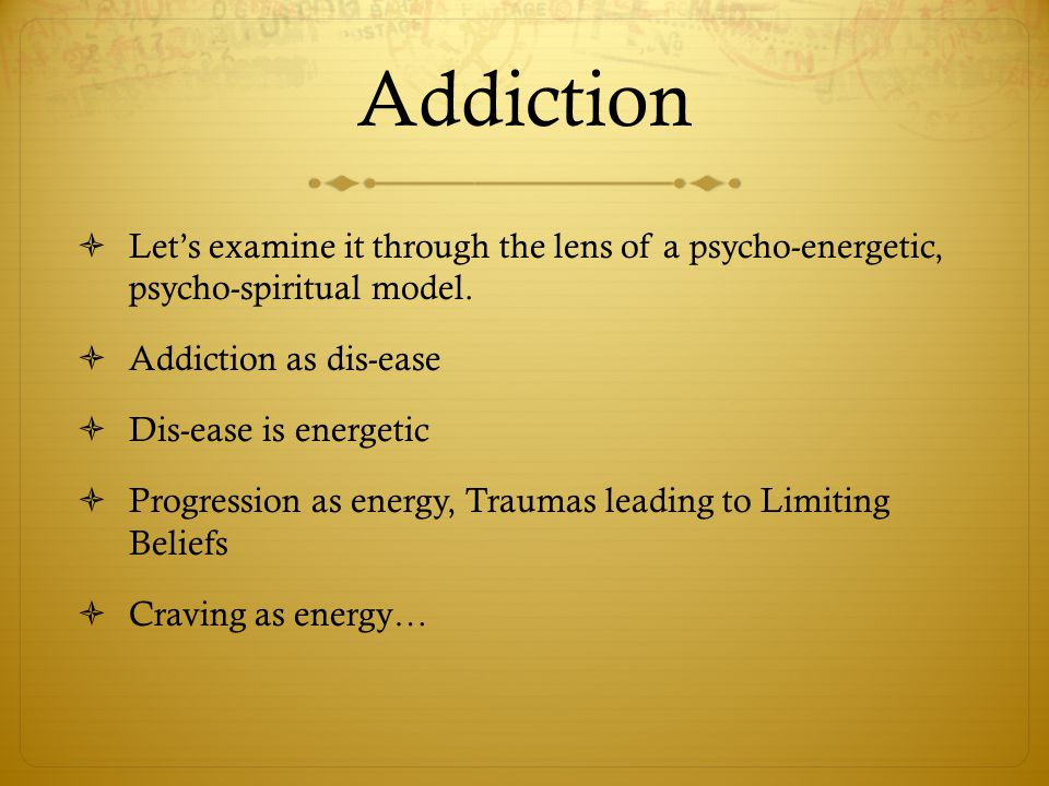 Addiction Let's examine it through the lens of a psycho-energetic, psycho-spiritual model. Addiction as dis-ease.