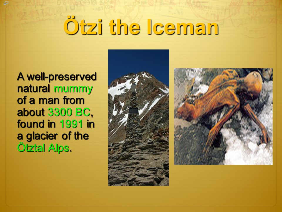 Ötzi the Iceman A well-preserved natural mummy of a man from about 3300 BC, found in 1991 in a glacier of the Ötztal Alps.