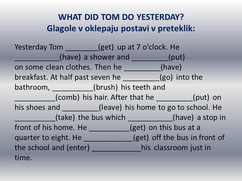 WHAT DID TOM DO YESTERDAY Glagole v oklepaju postavi v preteklik: