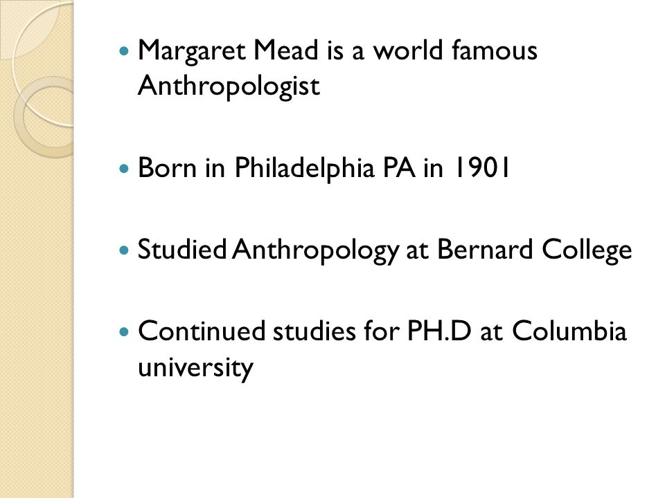 Margaret Mead is a world famous Anthropologist