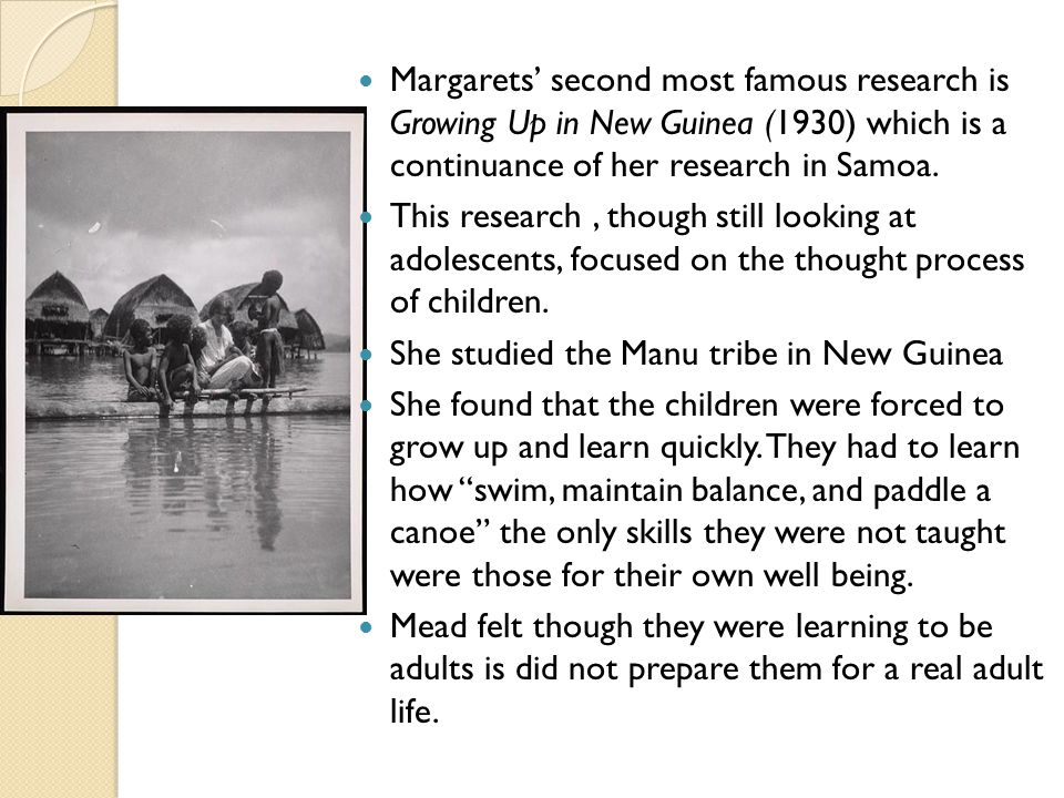 Margarets' second most famous research is Growing Up in New Guinea (1930) which is a continuance of her research in Samoa.