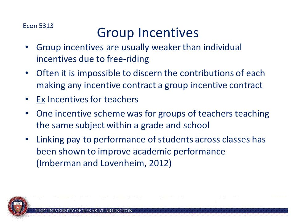 Econ 5313 Group Incentives. Group incentives are usually weaker than individual incentives due to free-riding.