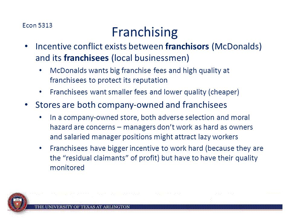 Econ 5313 Franchising. Incentive conflict exists between franchisors (McDonalds) and its franchisees (local businessmen)