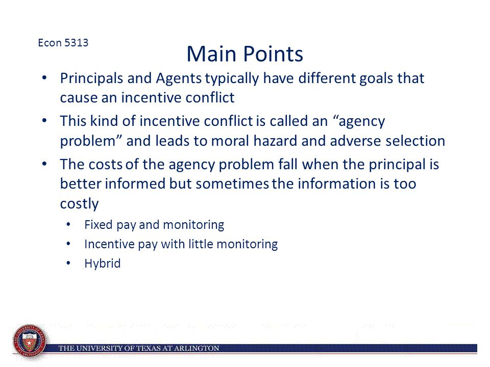Econ 5313 Main Points. Principals and Agents typically have different goals that cause an incentive conflict.