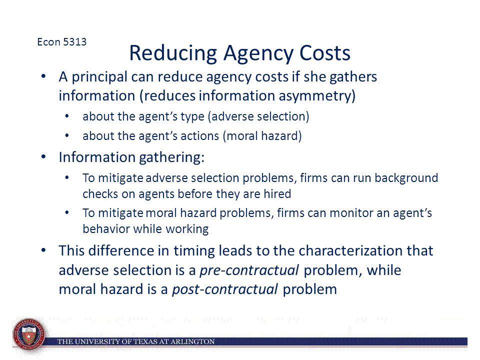 Econ 5313 Reducing Agency Costs. A principal can reduce agency costs if she gathers information (reduces information asymmetry)