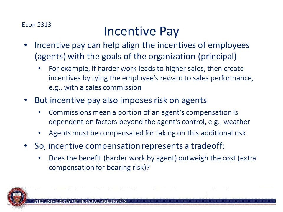 Econ 5313 Incentive Pay. Incentive pay can help align the incentives of employees (agents) with the goals of the organization (principal)