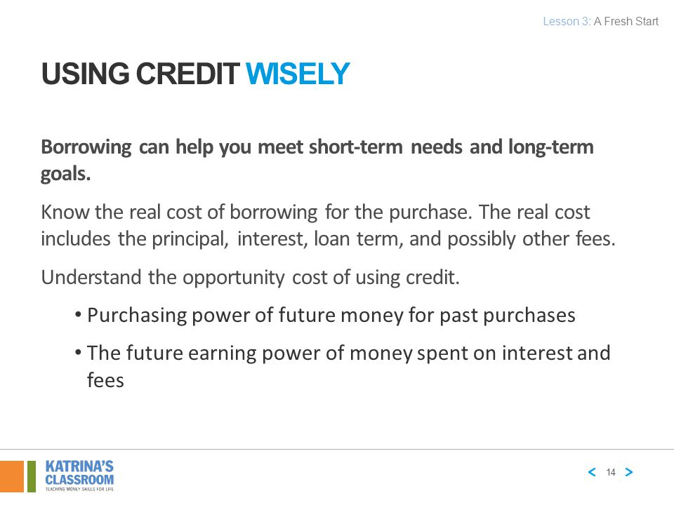 Lesson 3: A Fresh Start Using Credit Wisely. Borrowing can help you meet short-term needs and long-term goals.