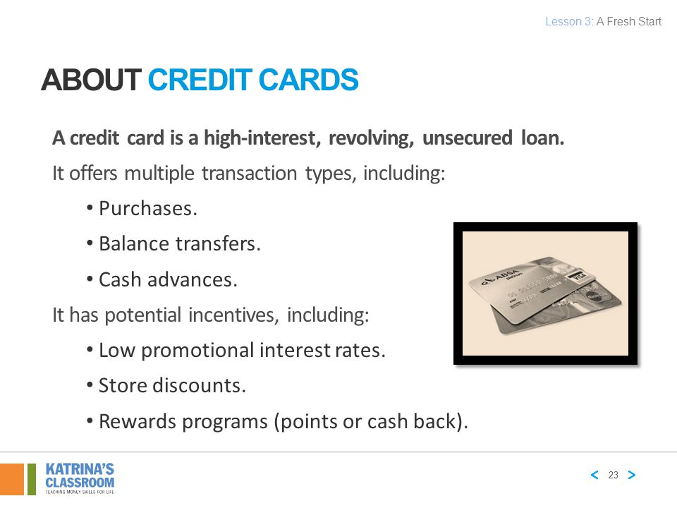 Lesson 3: A Fresh Start About Credit Cards. A credit card is a high-interest, revolving, unsecured loan.