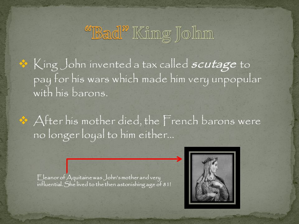 Bad King John King John invented a tax called scutage to pay for his wars which made him very unpopular with his barons.