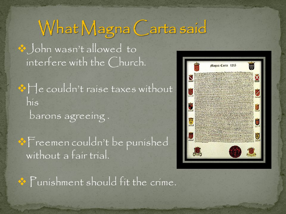 What Magna Carta said John wasn't allowed to interfere with the Church. He couldn't raise taxes without his.