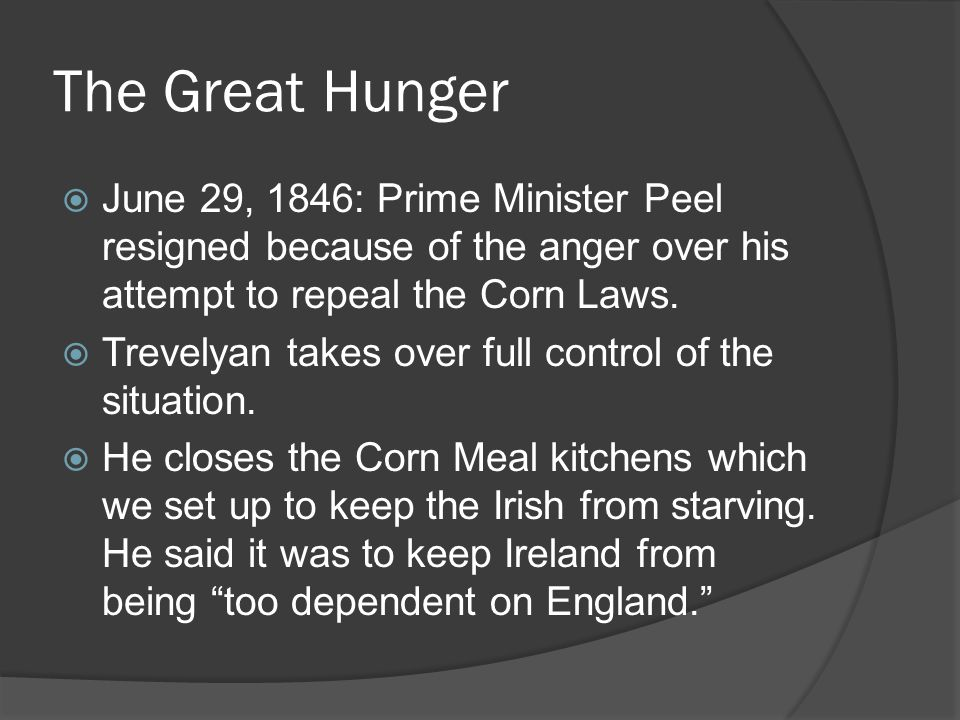 The Great Hunger June 29, 1846: Prime Minister Peel resigned because of the anger over his attempt to repeal the Corn Laws.