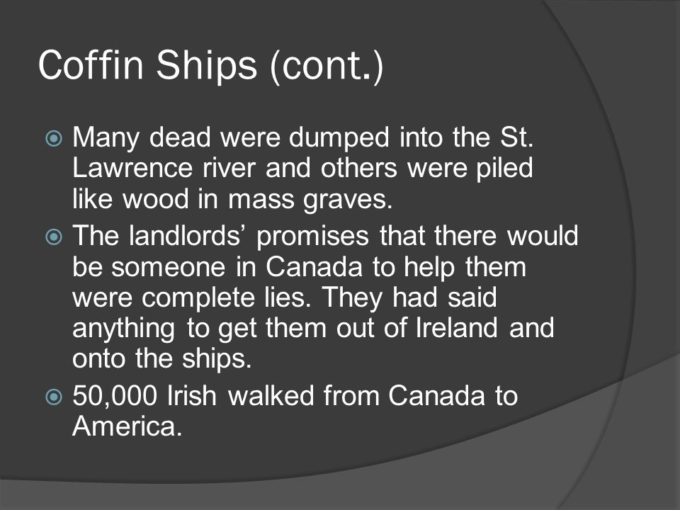 Coffin Ships (cont.) Many dead were dumped into the St. Lawrence river and others were piled like wood in mass graves.