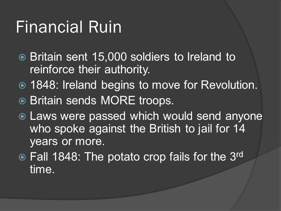 Financial Ruin Britain sent 15,000 soldiers to Ireland to reinforce their authority. 1848: Ireland begins to move for Revolution.