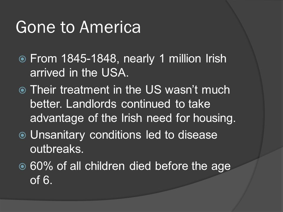 Gone to America From 1845-1848, nearly 1 million Irish arrived in the USA.