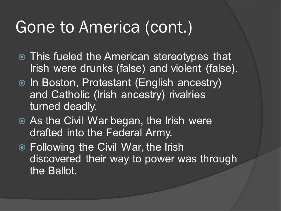 Gone to America (cont.) This fueled the American stereotypes that Irish were drunks (false) and violent (false).