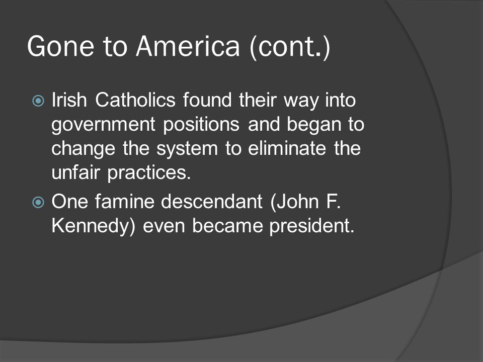 Gone to America (cont.) Irish Catholics found their way into government positions and began to change the system to eliminate the unfair practices.