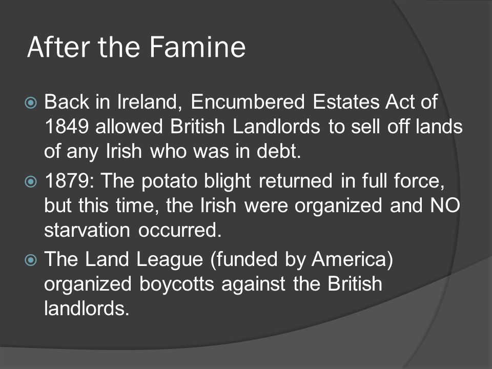 After the Famine Back in Ireland, Encumbered Estates Act of 1849 allowed British Landlords to sell off lands of any Irish who was in debt.