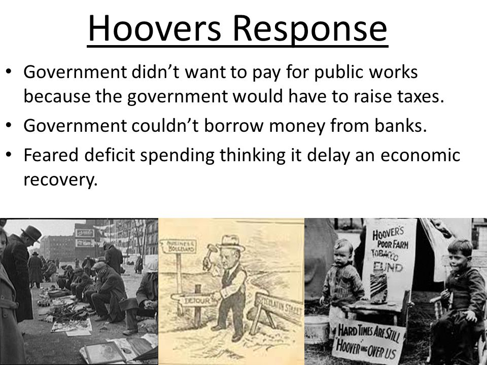 Hoovers Response Government didn't want to pay for public works because the government would have to raise taxes.