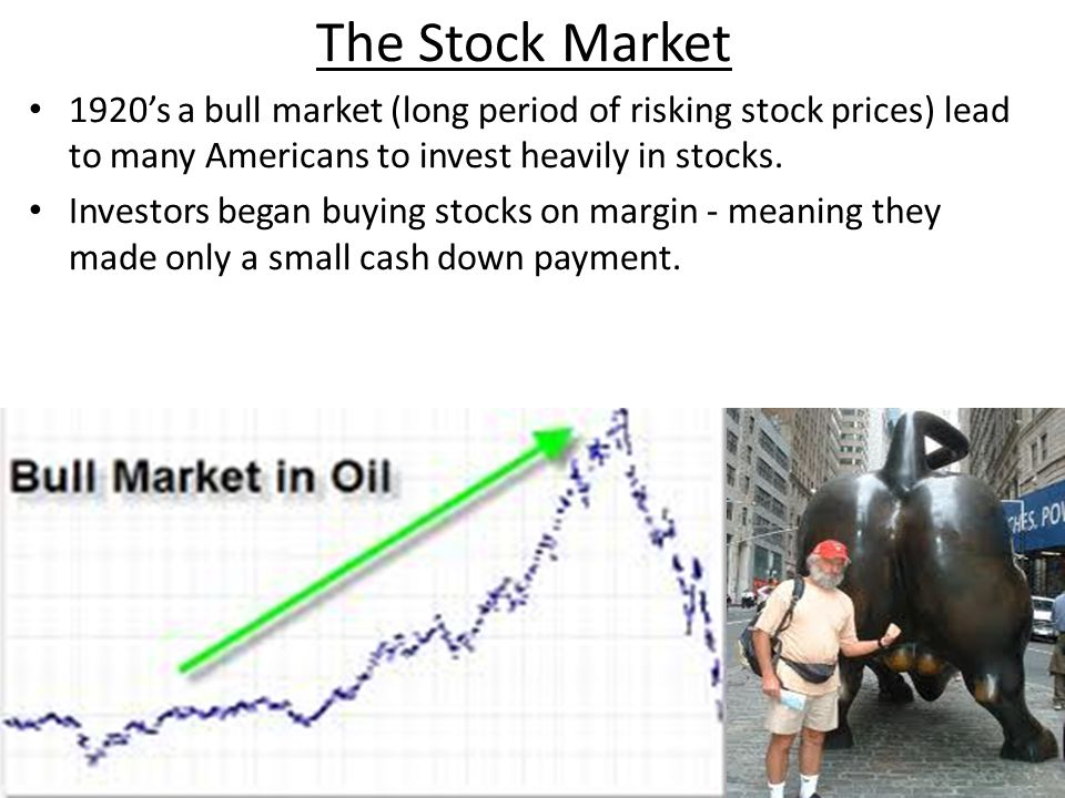 The Stock Market 1920's a bull market (long period of risking stock prices) lead to many Americans to invest heavily in stocks.