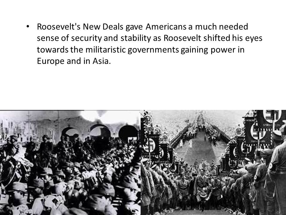 Roosevelt s New Deals gave Americans a much needed sense of security and stability as Roosevelt shifted his eyes towards the militaristic governments gaining power in Europe and in Asia.