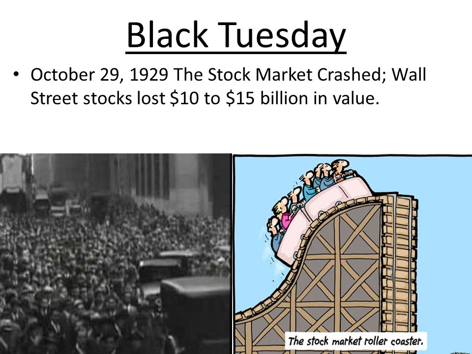 Black Tuesday October 29, 1929 The Stock Market Crashed; Wall Street stocks lost $10 to $15 billion in value.