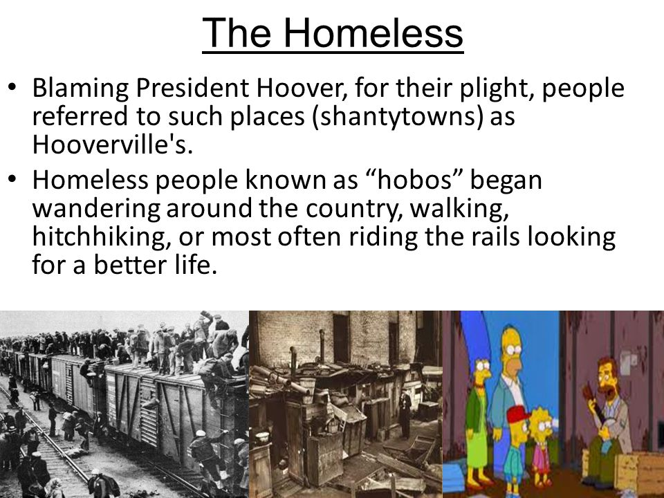 The Homeless Blaming President Hoover, for their plight, people referred to such places (shantytowns) as Hooverville s.