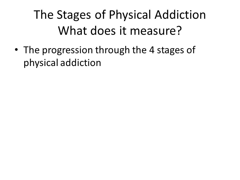 The Stages of Physical Addiction What does it measure