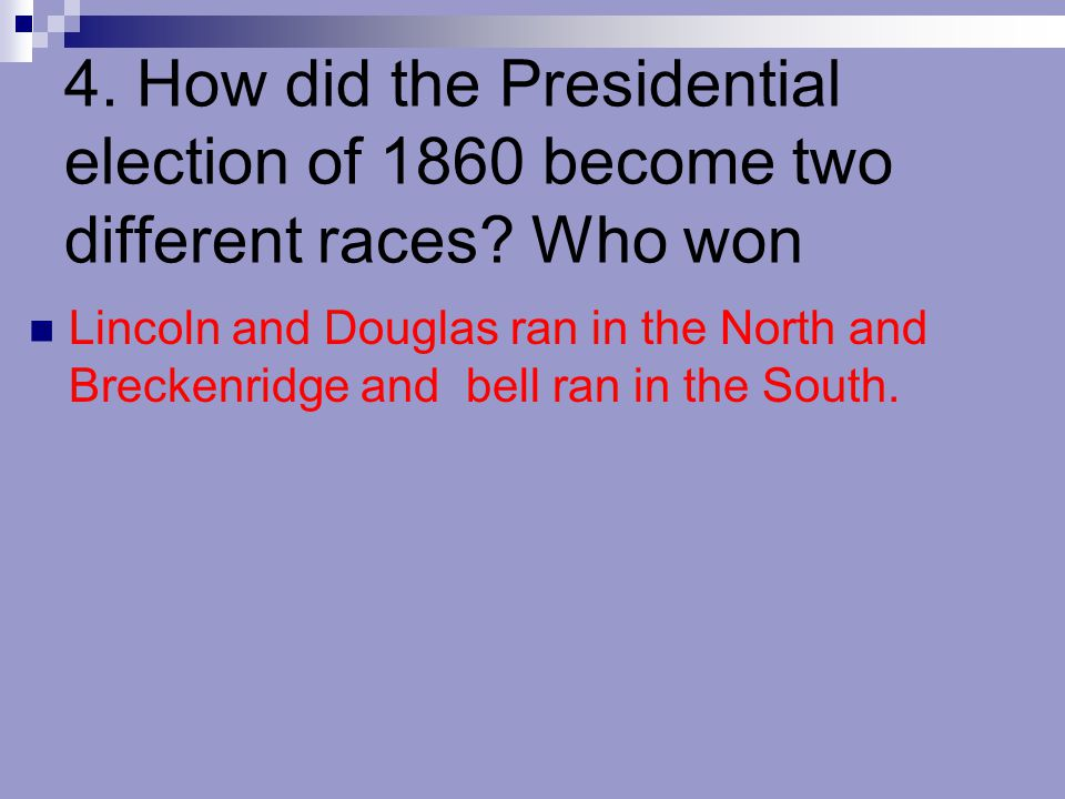 4. How did the Presidential election of 1860 become two different races Who won
