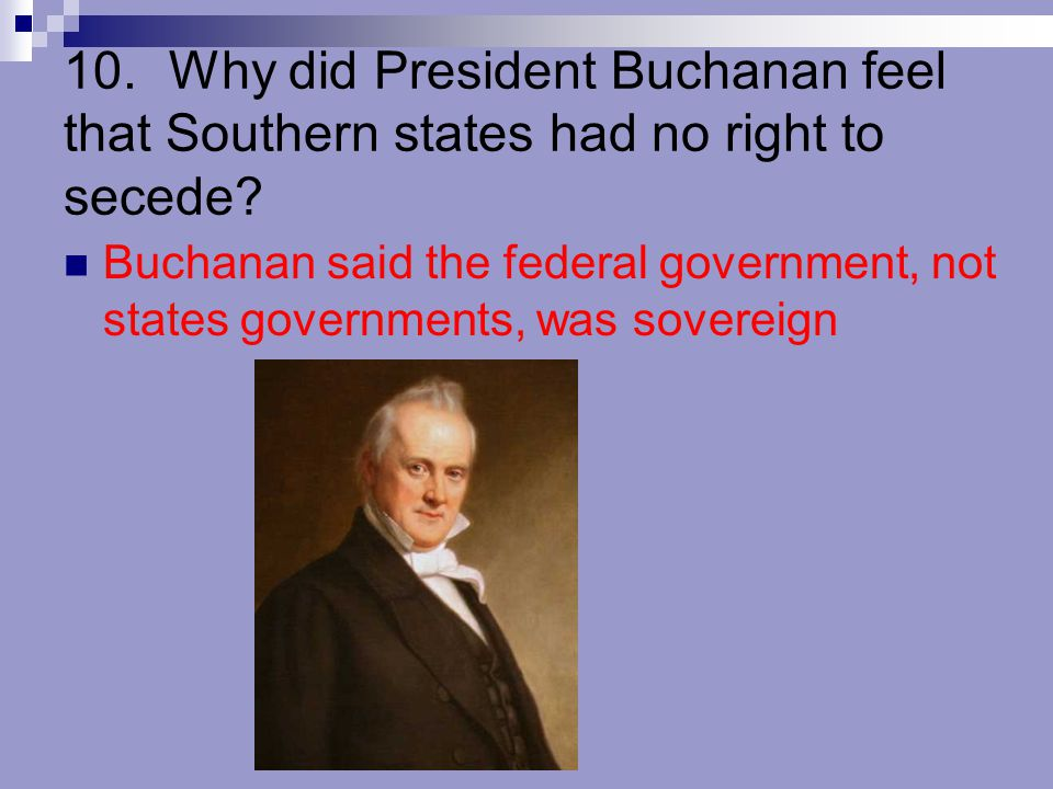 10. Why did President Buchanan feel that Southern states had no right to secede