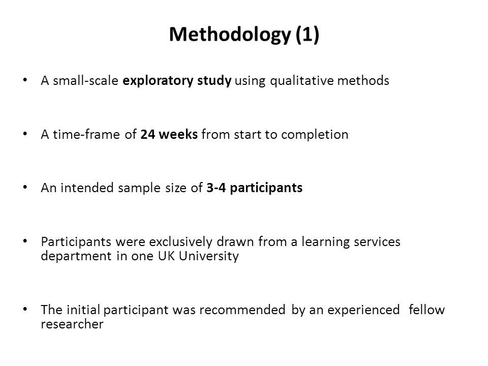 Methodology (1) A small-scale exploratory study using qualitative methods. A time-frame of 24 weeks from start to completion.