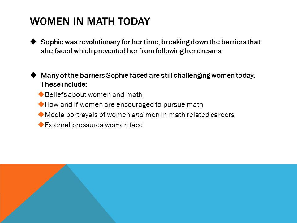 Women in math today Sophie was revolutionary for her time, breaking down the barriers that she faced which prevented her from following her dreams.