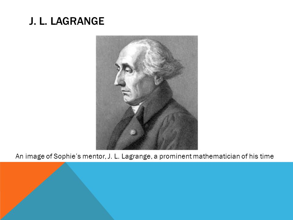 J. L. Lagrange An image of Sophie's mentor, J. L. Lagrange, a prominent mathematician of his time