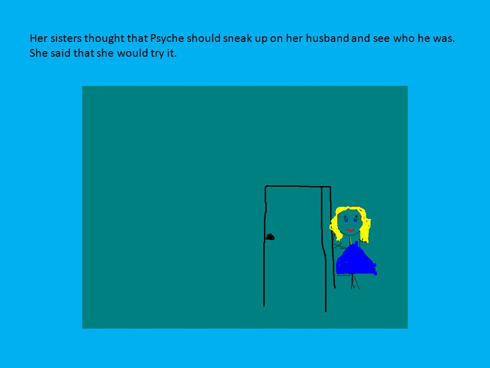 Her sisters thought that Psyche should sneak up on her husband and see who he was.