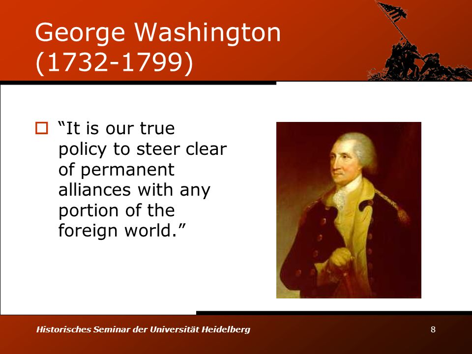 George Washington (1732-1799) It is our true policy to steer clear of permanent alliances with any portion of the foreign world.