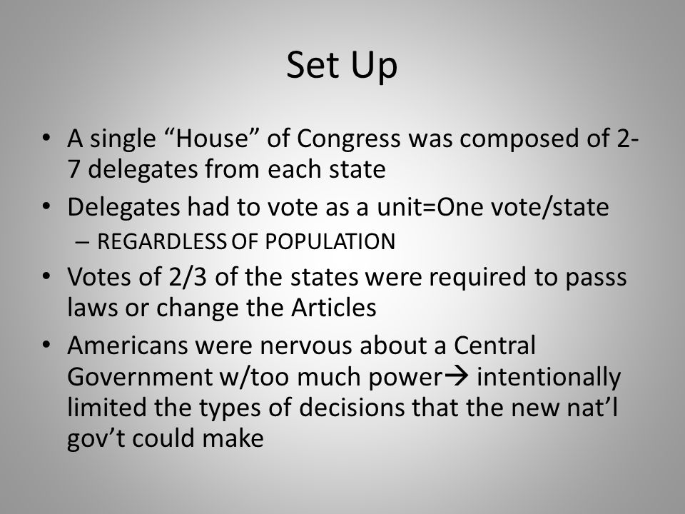 Set Up A single House of Congress was composed of 2-7 delegates from each state. Delegates had to vote as a unit=One vote/state.