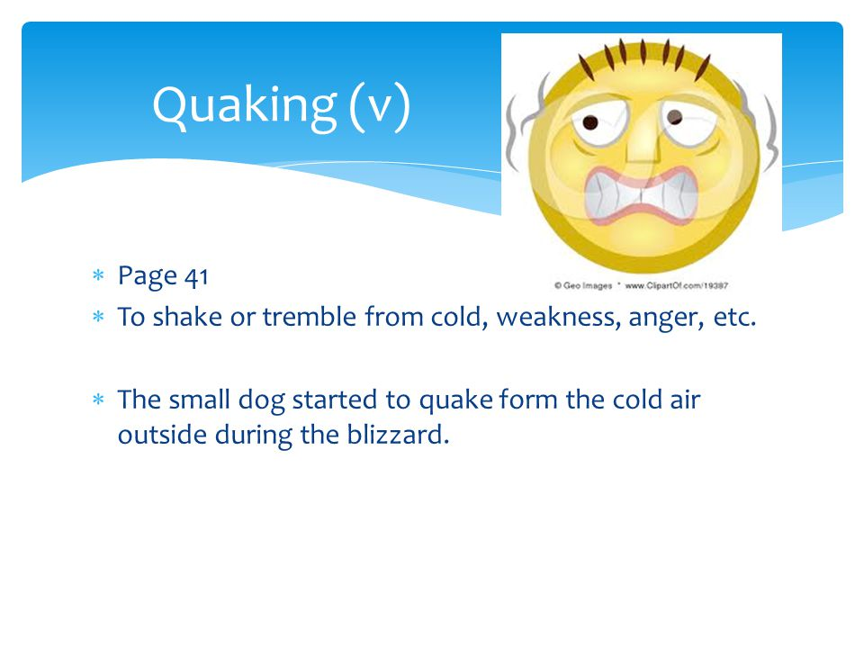 Quaking (v) Page 41. To shake or tremble from cold, weakness, anger, etc.