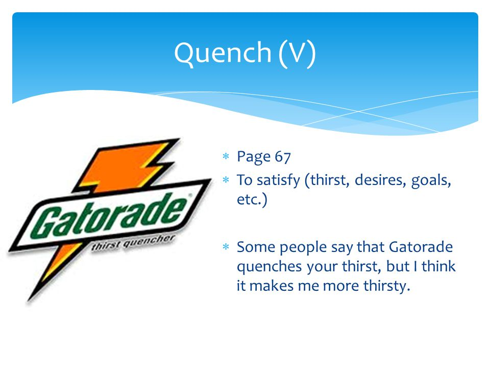 Quench (V) Page 67 To satisfy (thirst, desires, goals, etc.)