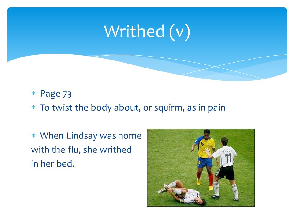 Writhed (v) Page 73 To twist the body about, or squirm, as in pain