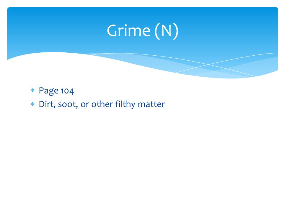 Grime (N) Page 104 Dirt, soot, or other filthy matter