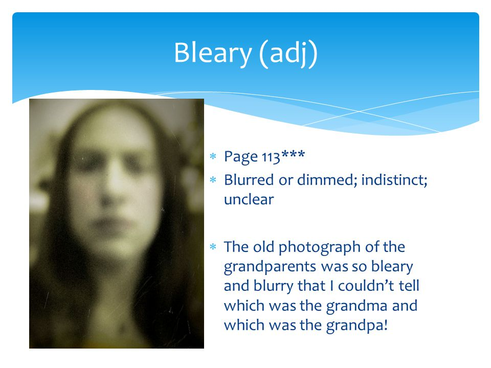 Bleary (adj) Page 113*** Blurred or dimmed; indistinct; unclear