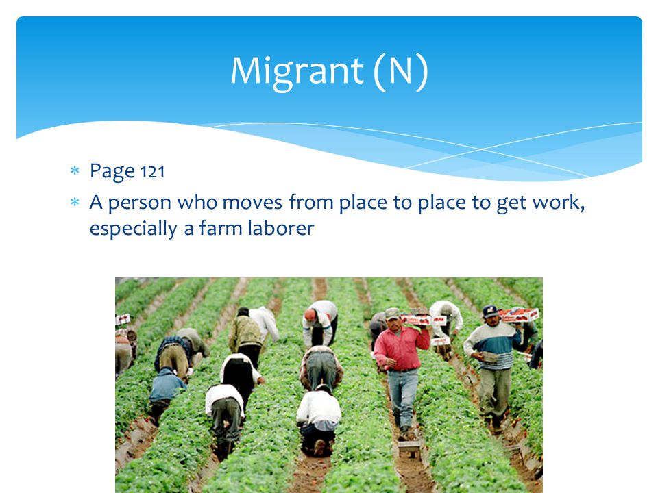 Migrant (N) Page 121 A person who moves from place to place to get work, especially a farm laborer