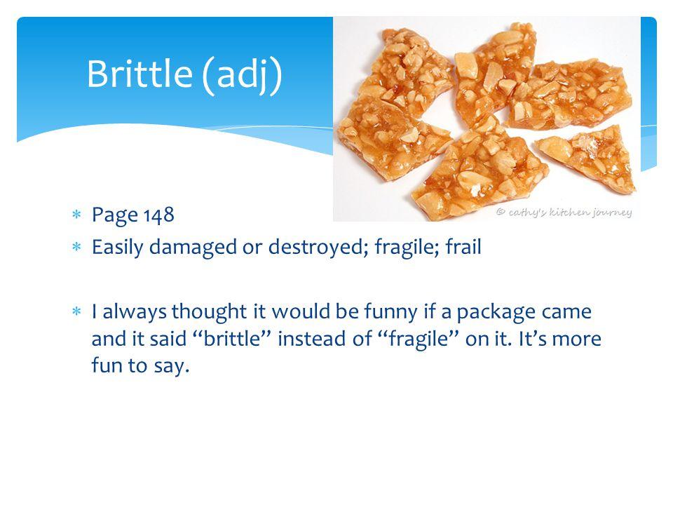 Brittle (adj) Page 148 Easily damaged or destroyed; fragile; frail