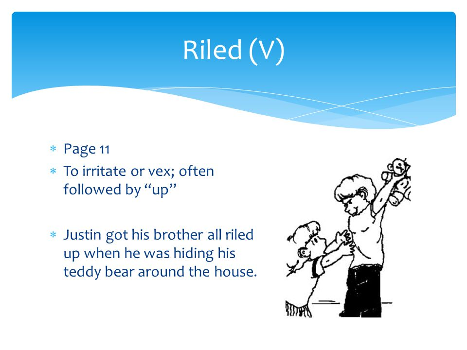 Riled (V) Page 11 To irritate or vex; often followed by up
